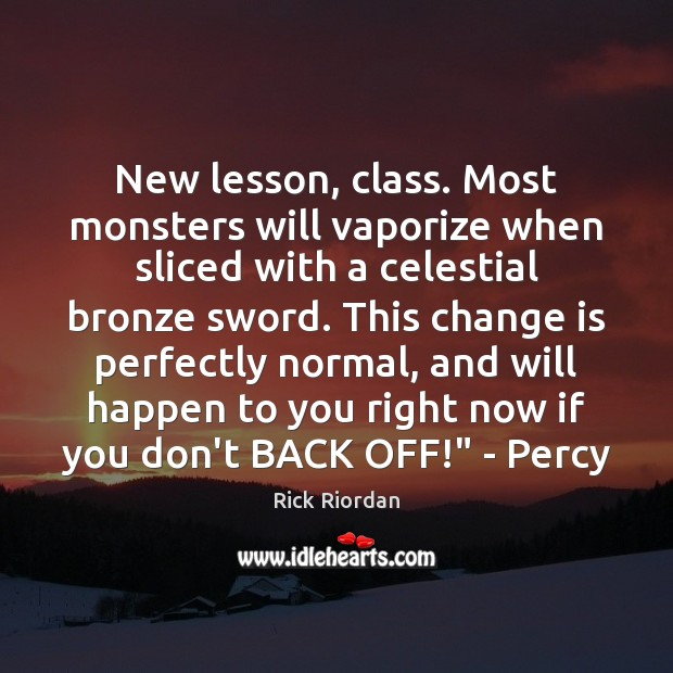 New lesson, class. Most monsters will vaporize when sliced with a celestial Change Quotes Image