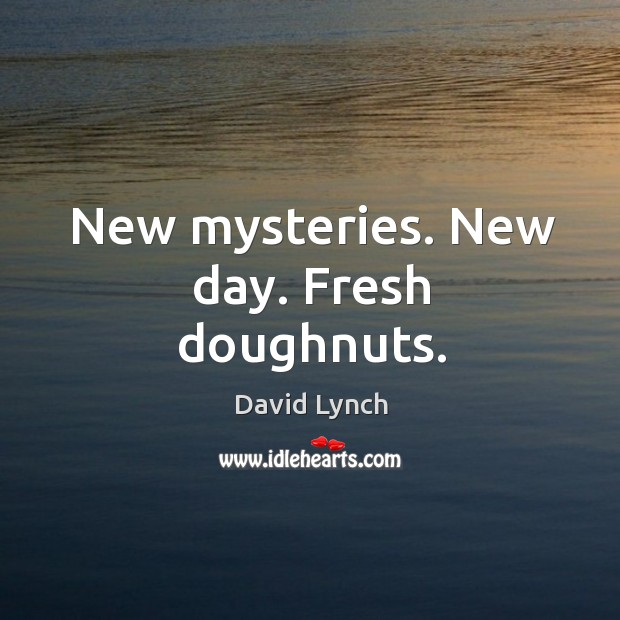 Image, New mysteries. New day. Fresh doughnuts.