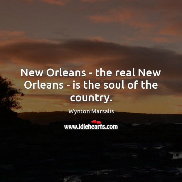 New Orleans – the real New Orleans – is the soul of the country. Wynton Marsalis Picture Quote