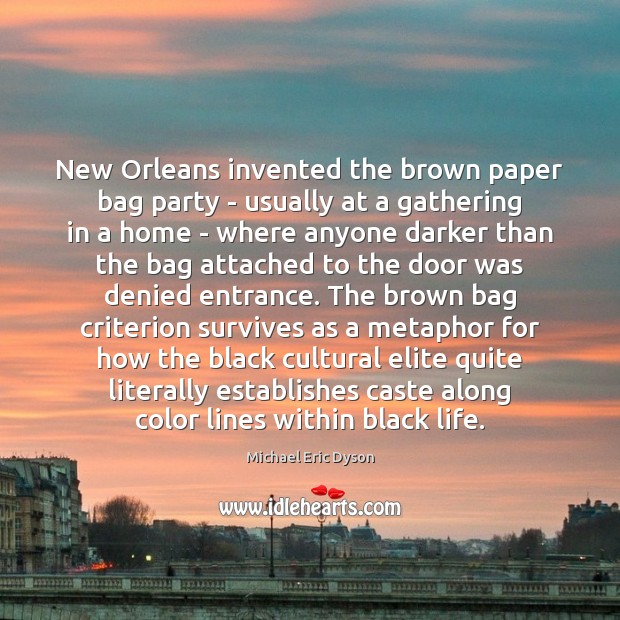 New Orleans invented the brown paper bag party – usually at a Michael Eric Dyson Picture Quote