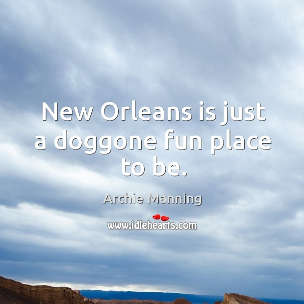 New Orleans is just a doggone fun place to be. Archie Manning Picture Quote