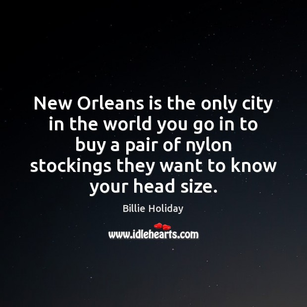Image, New Orleans is the only city in the world you go in
