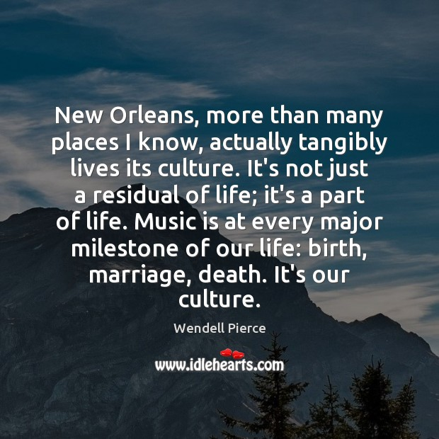 New Orleans, more than many places I know, actually tangibly lives its Wendell Pierce Picture Quote