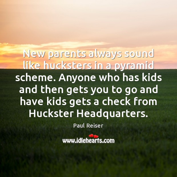 New parents always sound like hucksters in a pyramid scheme. Anyone who Paul Reiser Picture Quote