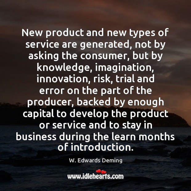 New product and new types of service are generated, not by asking W. Edwards Deming Picture Quote