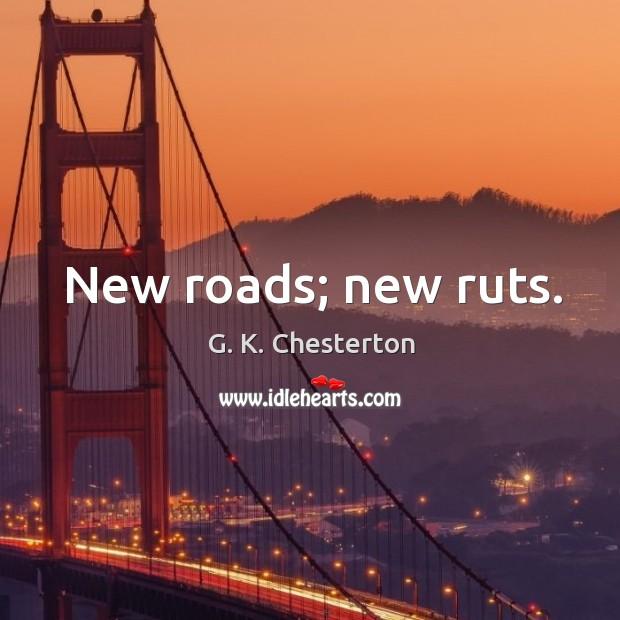 New roads; new ruts. G. K. Chesterton Picture Quote