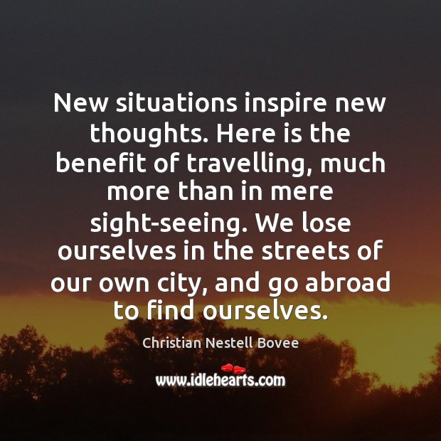 New situations inspire new thoughts. Here is the benefit of travelling, much Christian Nestell Bovee Picture Quote