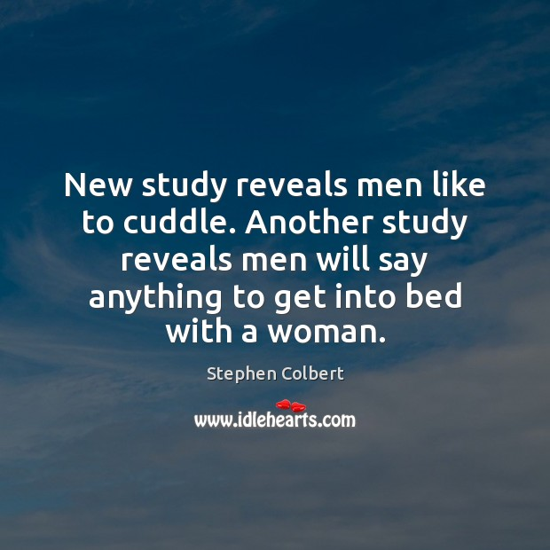 New study reveals men like to cuddle. Another study reveals men will Stephen Colbert Picture Quote