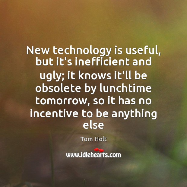 New technology is useful, but it's inefficient and ugly; it knows it'll Technology Quotes Image