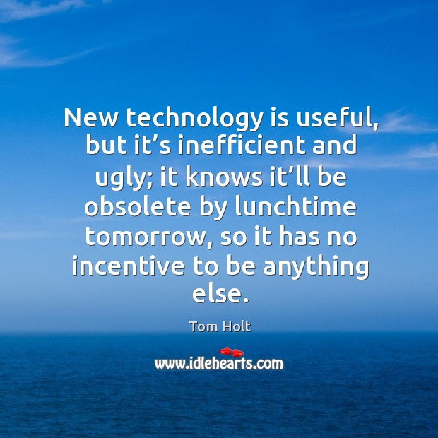 New technology is useful, but it's inefficient and ugly; it knows it'll be obsolete by lunchtime tomorrow Tom Holt Picture Quote