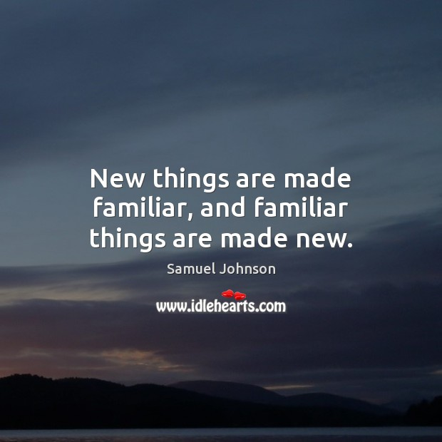 New things are made familiar, and familiar things are made new. Image