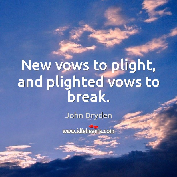 New vows to plight, and plighted vows to break. Image