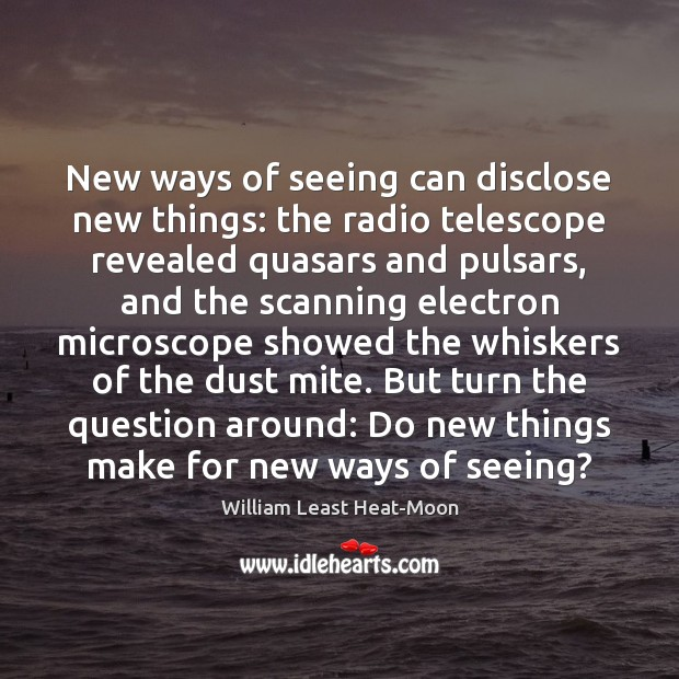 New ways of seeing can disclose new things: the radio telescope revealed William Least Heat-Moon Picture Quote