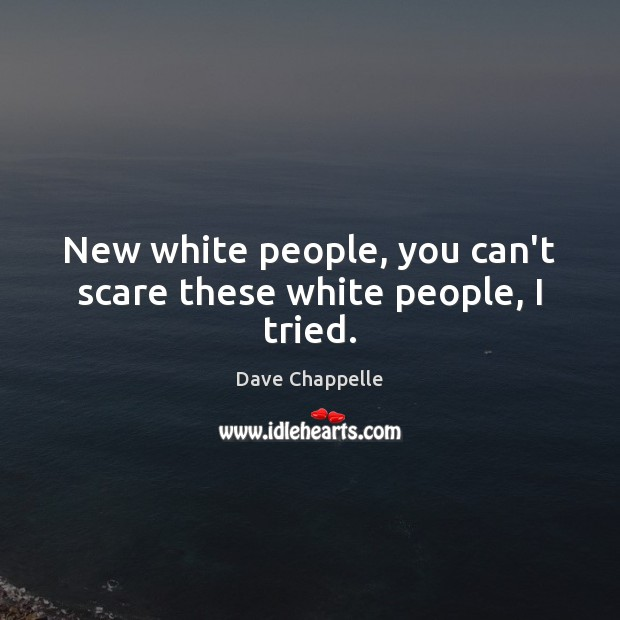 New white people, you can't scare these white people, I tried. Dave Chappelle Picture Quote