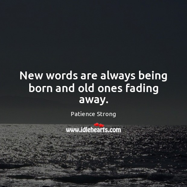 New words are always being born and old ones fading away. Patience Strong Picture Quote