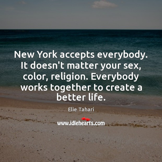 New York accepts everybody. It doesn't matter your sex, color, religion. Everybody Image