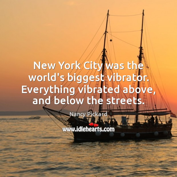 Image, New York City was the world's biggest vibrator. Everything vibrated above, and