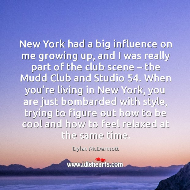 New york had a big influence on me growing up, and I was really part of the club scene Dylan McDermott Picture Quote