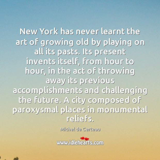 New York has never learnt the art of growing old by playing Michel de Certeau Picture Quote