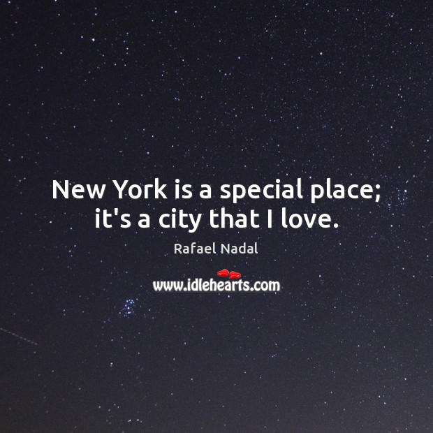 New York is a special place; it's a city that I love. Rafael Nadal Picture Quote