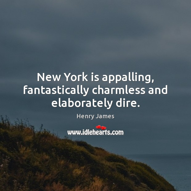 New York is appalling, fantastically charmless and elaborately dire. Henry James Picture Quote