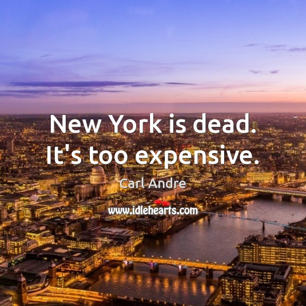 New York is dead. It's too expensive. Carl Andre Picture Quote