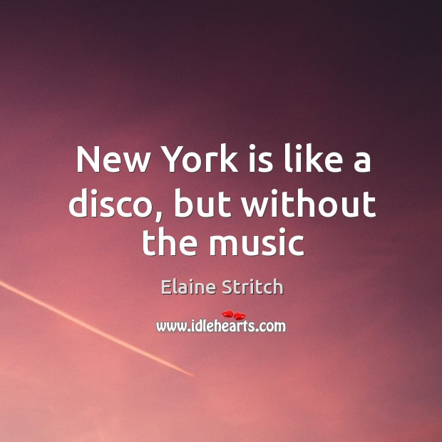 New York is like a disco, but without the music Elaine Stritch Picture Quote