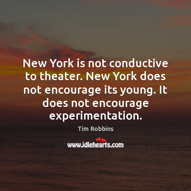 New York is not conductive to theater. New York does not encourage Tim Robbins Picture Quote