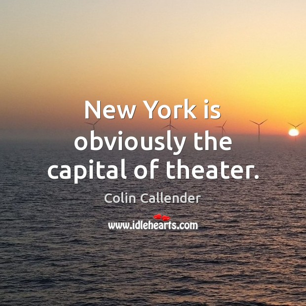 New York is obviously the capital of theater. Colin Callender Picture Quote