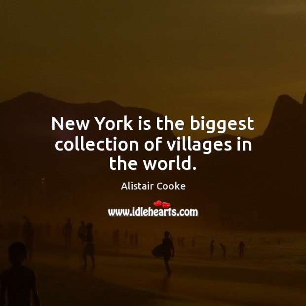 New York is the biggest collection of villages in the world. Alistair Cooke Picture Quote