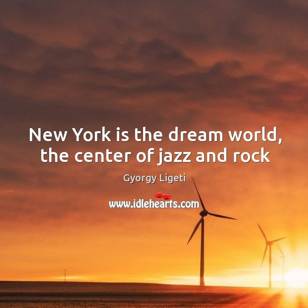 New York is the dream world, the center of jazz and rock Gyorgy Ligeti Picture Quote