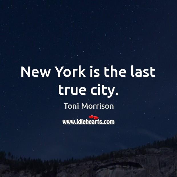 New York is the last true city. Toni Morrison Picture Quote