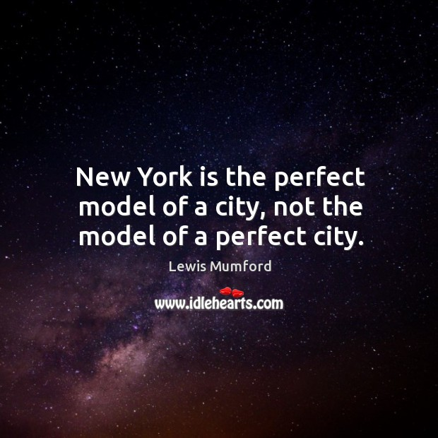 New york is the perfect model of a city, not the model of a perfect city. Image