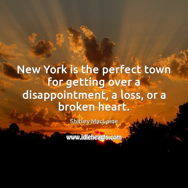 New York is the perfect town for getting over a disappointment, a loss, or a broken heart. Shirley MacLaine Picture Quote