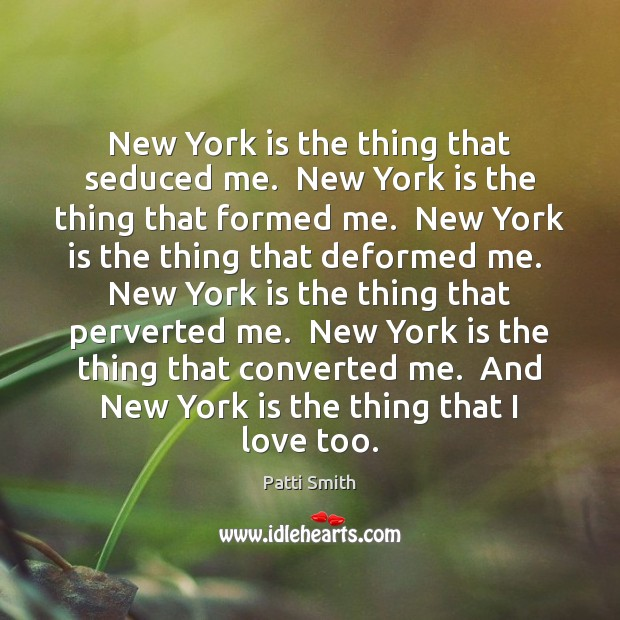 New York is the thing that seduced me.  New York is the Image
