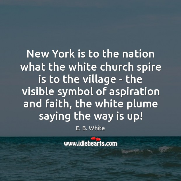 New York is to the nation what the white church spire is E. B. White Picture Quote