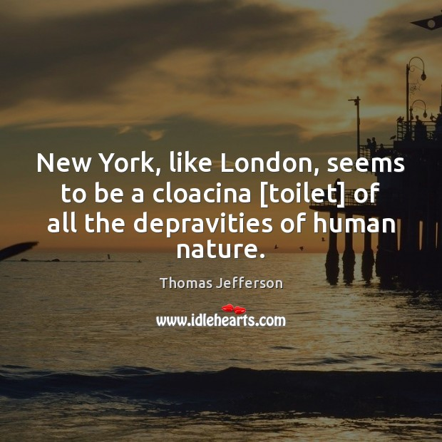 New York, like London, seems to be a cloacina [toilet] of all Thomas Jefferson Picture Quote