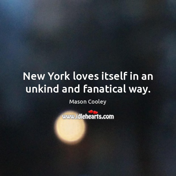 New York loves itself in an unkind and fanatical way. Image