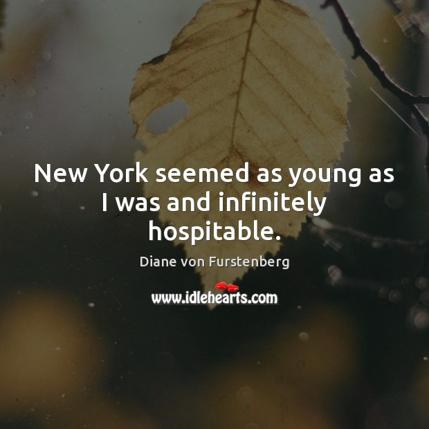 New York seemed as young as I was and infinitely hospitable. Diane von Furstenberg Picture Quote