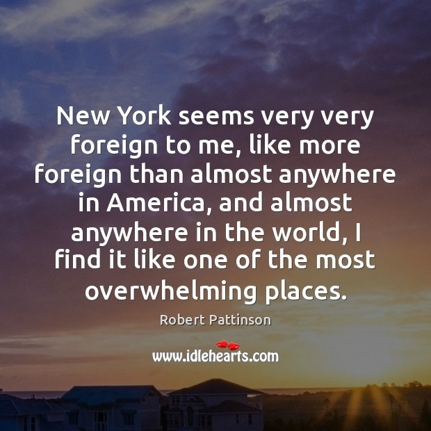 New York seems very very foreign to me, like more foreign than Robert Pattinson Picture Quote