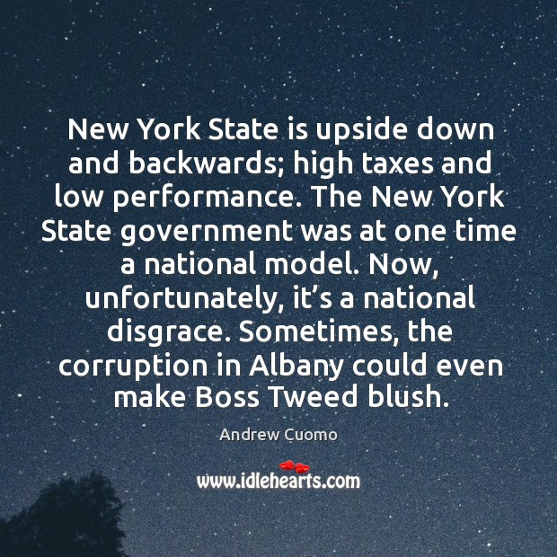 New york state is upside down and backwards; high taxes and low performance. Andrew Cuomo Picture Quote