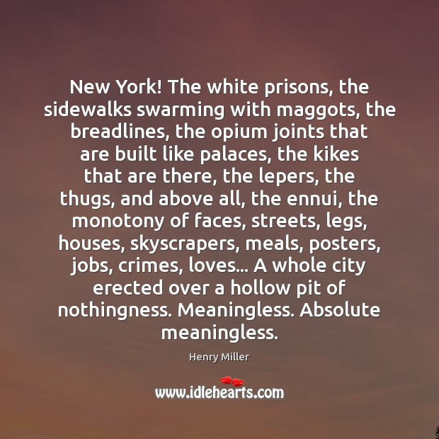 New York! The white prisons, the sidewalks swarming with maggots, the breadlines, Henry Miller Picture Quote