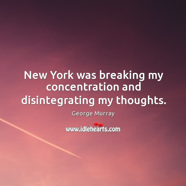 New york was breaking my concentration and disintegrating my thoughts. George Murray Picture Quote