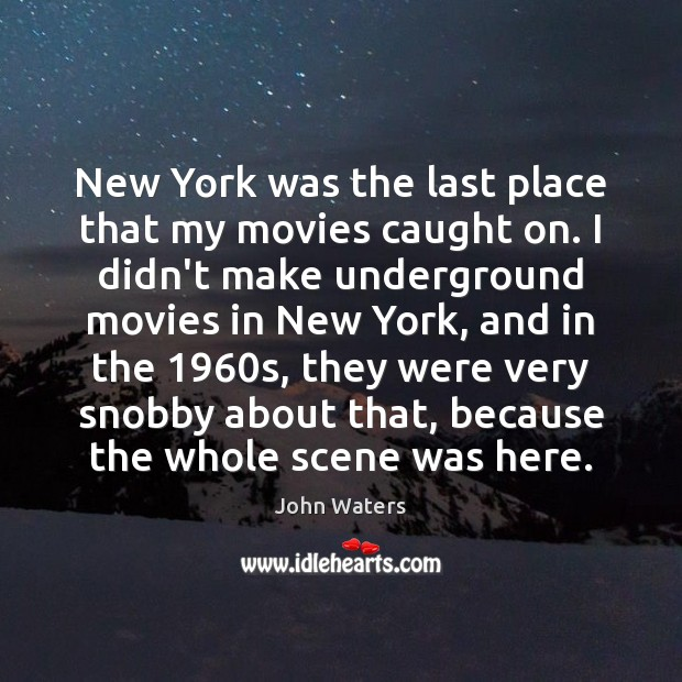 New York was the last place that my movies caught on. I John Waters Picture Quote