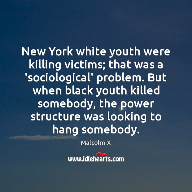 Image, New York white youth were killing victims; that was a 'sociological' problem.
