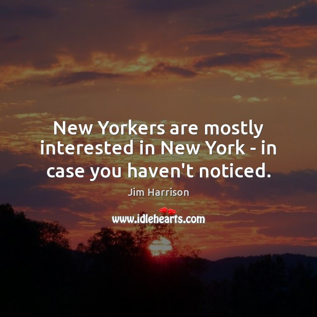 New Yorkers are mostly interested in New York – in case you haven't noticed. Jim Harrison Picture Quote