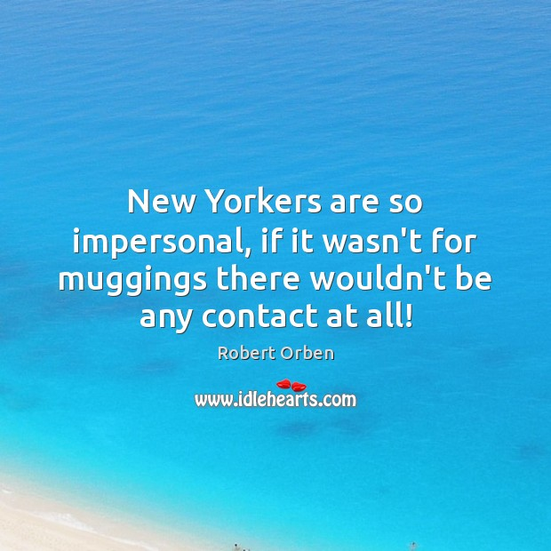 New Yorkers are so impersonal, if it wasn't for muggings there wouldn't Robert Orben Picture Quote