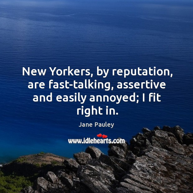 New yorkers, by reputation, are fast-talking, assertive and easily annoyed; I fit right in. Jane Pauley Picture Quote