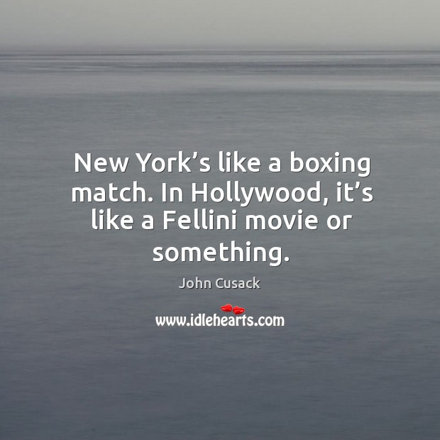 New york's like a boxing match. In hollywood, it's like a fellini movie or something. Image