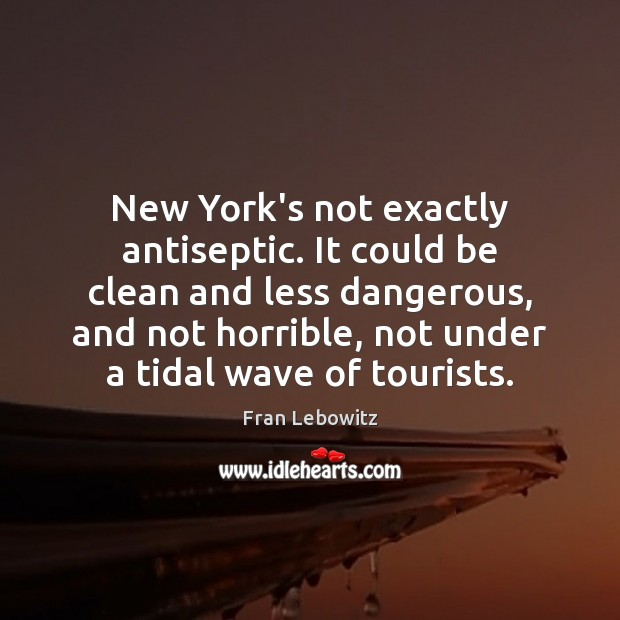 New York's not exactly antiseptic. It could be clean and less dangerous, Fran Lebowitz Picture Quote